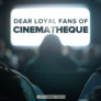 Dear loyal fans of Cinematheque